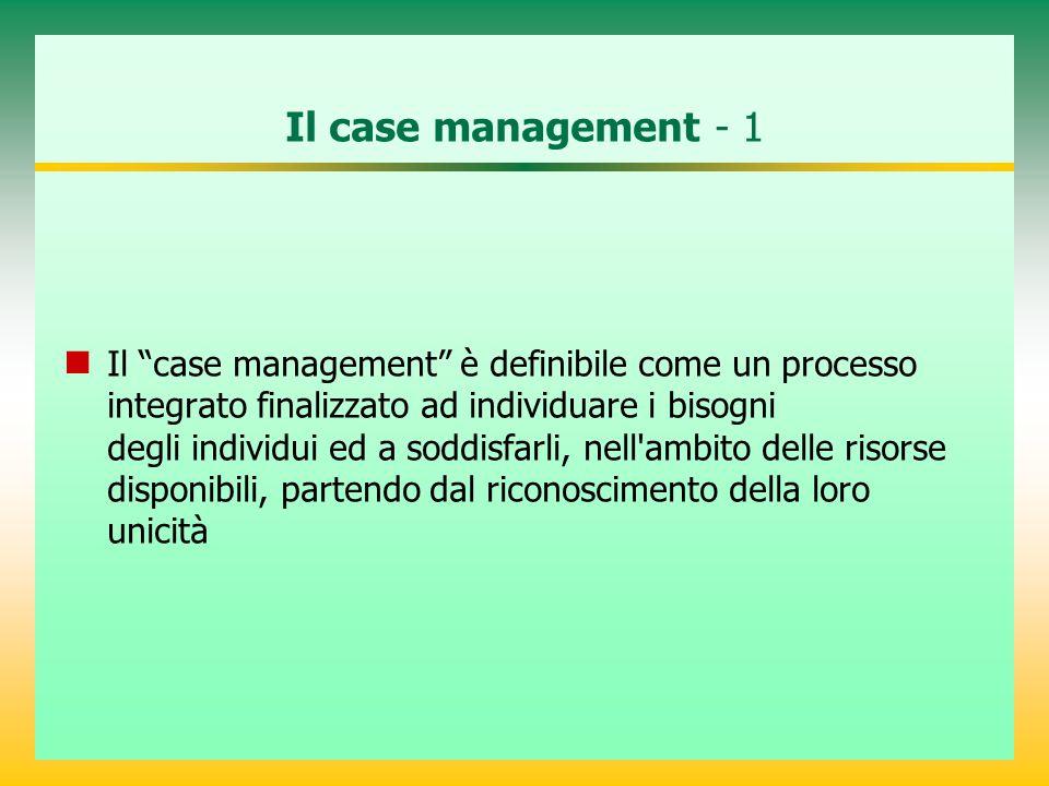 Il case management - 1 Il case management è definibile come un processo integrato finalizzato ad individuare i bisogni degli individui ed a soddisfarli, nell ambito delle risorse disponibili, partendo dal riconoscimento della loro unicità