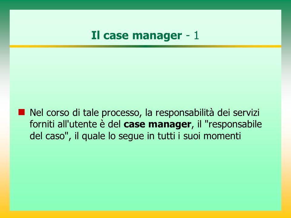 Il case manager - 1 Nel corso di tale processo, la responsabilità dei servizi forniti all utente è del case manager, il responsabile del caso , il quale lo segue in tutti i suoi momenti