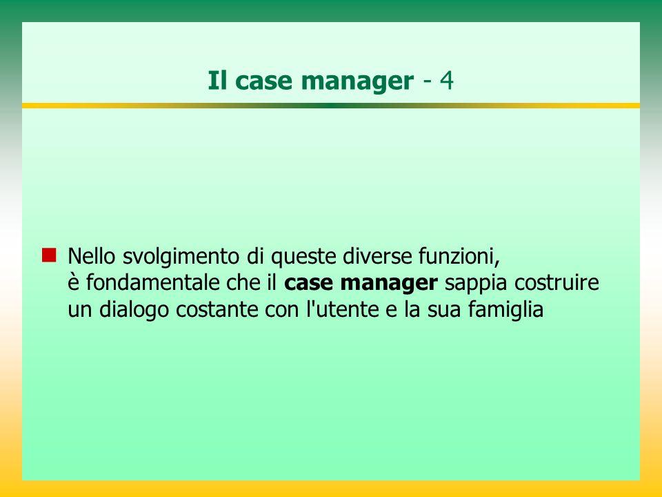 Il case manager - 4 Nello svolgimento di queste diverse funzioni, è fondamentale che il case manager sappia costruire un dialogo costante con l'utente