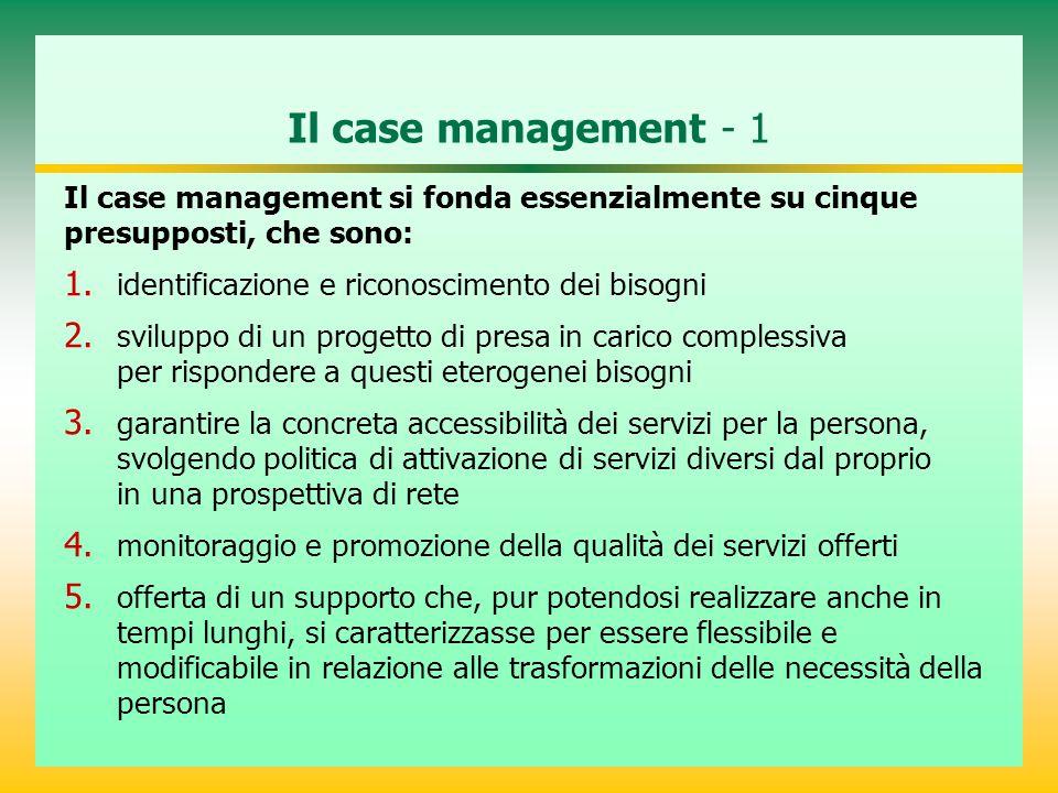 Il case management - 1 Il case management si fonda essenzialmente su cinque presupposti, che sono: 1. identificazione e riconoscimento dei bisogni 2.