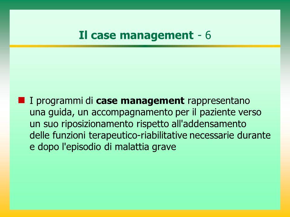 Il case management - 6 I programmi di case management rappresentano una guida, un accompagnamento per il paziente verso un suo riposizionamento rispetto all addensamento delle funzioni terapeutico-riabilitative necessarie durante e dopo l episodio di malattia grave