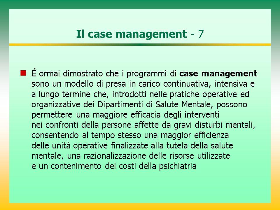 Il case management - 7 É ormai dimostrato che i programmi di case management sono un modello di presa in carico continuativa, intensiva e a lungo term