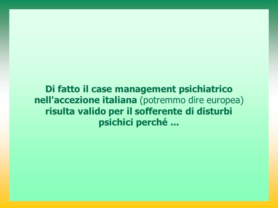 Di fatto il case management psichiatrico nell accezione italiana (potremmo dire europea) risulta valido per il sofferente di disturbi psichici perché...