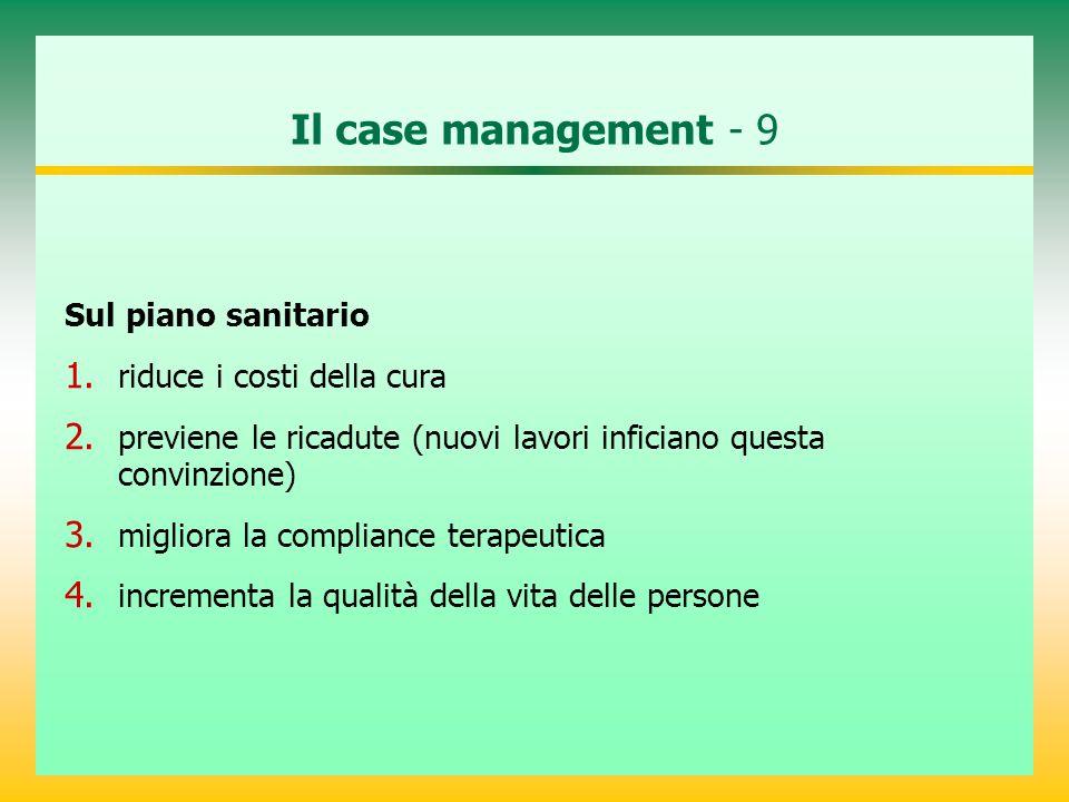 Il case management - 9 Sul piano sanitario 1. riduce i costi della cura 2. previene le ricadute (nuovi lavori inficiano questa convinzione) 3. miglior