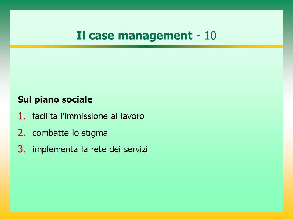 Il case management - 10 Sul piano sociale 1. facilita l'immissione al lavoro 2. combatte lo stigma 3. implementa la rete dei servizi