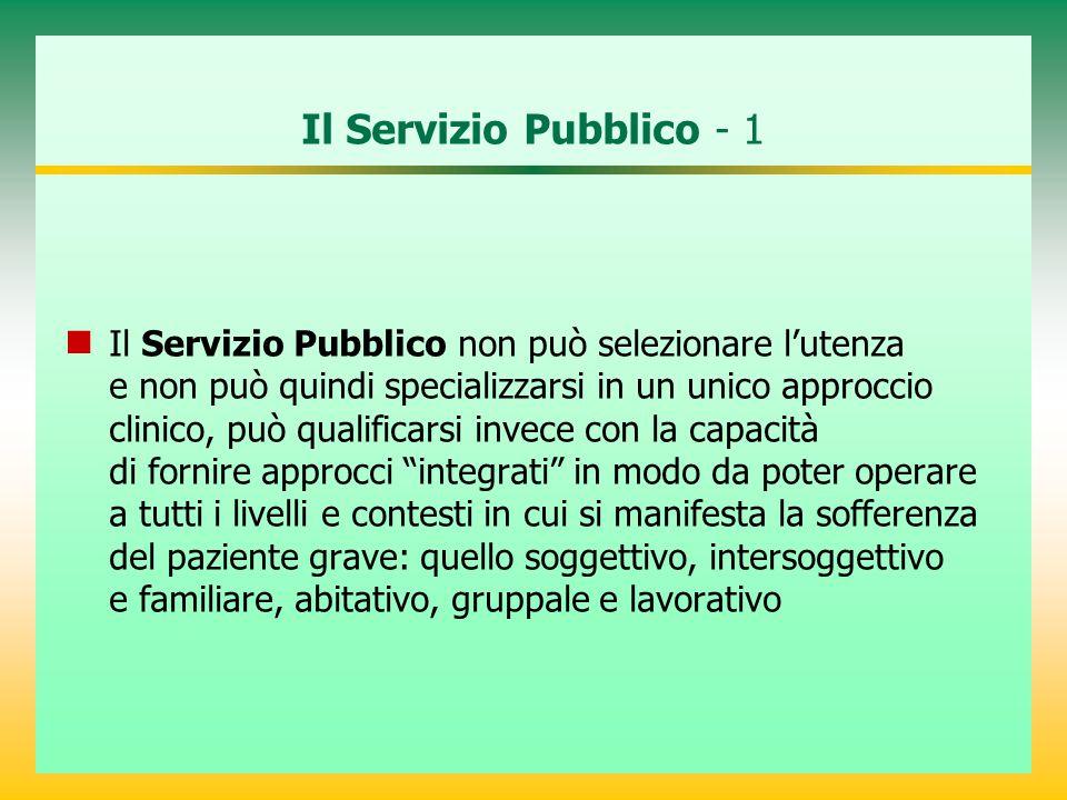 Il Servizio Pubblico - 1 Il Servizio Pubblico non può selezionare l'utenza e non può quindi specializzarsi in un unico approccio clinico, può qualific