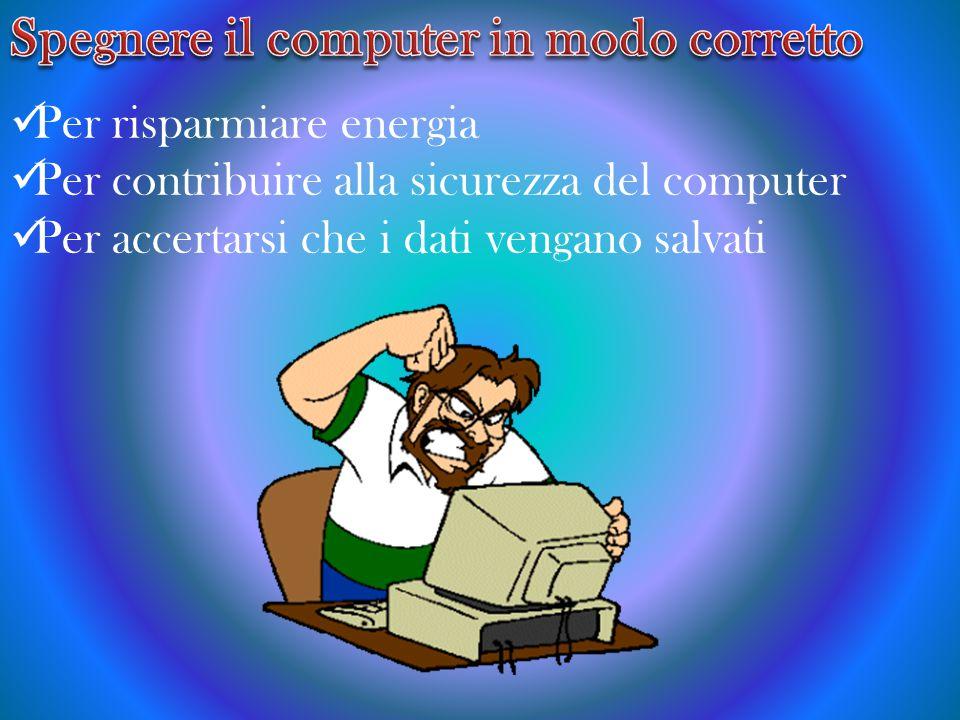 Per risparmiare energia Per contribuire alla sicurezza del computer Per accertarsi che i dati vengano salvati