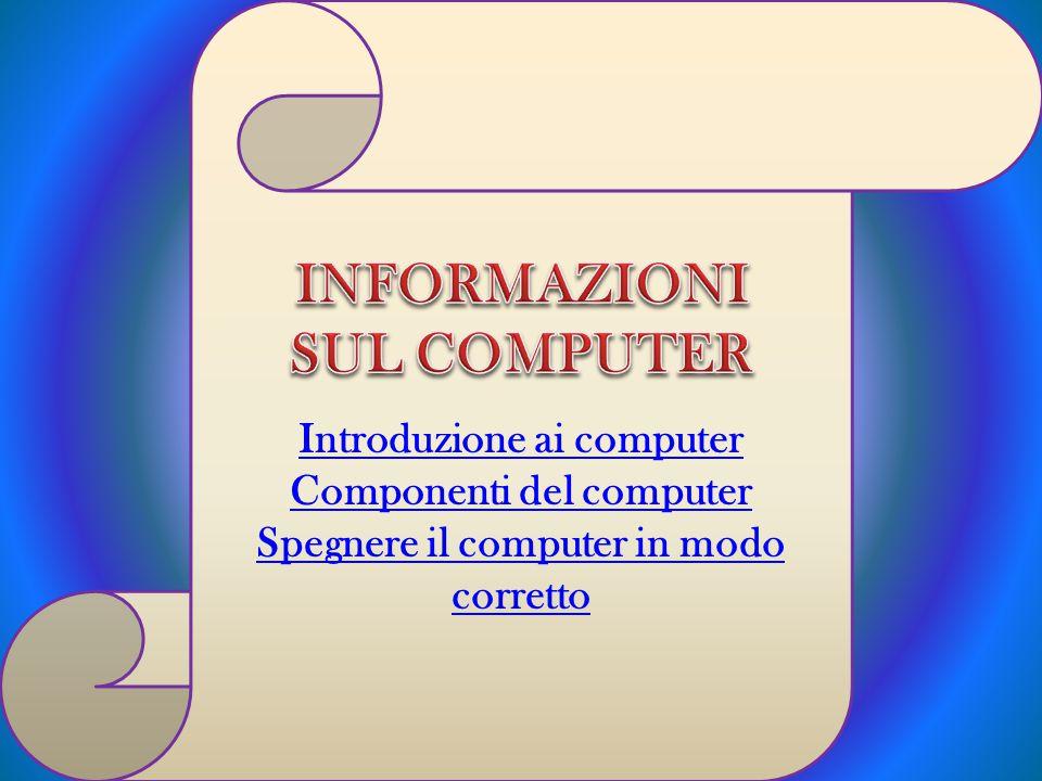 Introduzione ai computer Componenti del computer Spegnere il computer in modo corretto