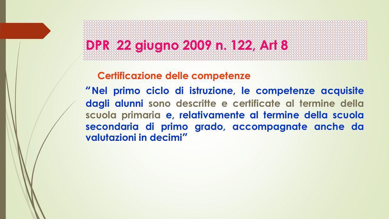 Certificazione delle competenze Nel primo ciclo di istruzione, le competenze acquisite dagli alunni sono descritte e certificate al termine della scuola primaria e, relativamente al termine della scuola secondaria di primo grado, accompagnate anche da valutazioni in decimi DPR 22 giugno 2009 n.