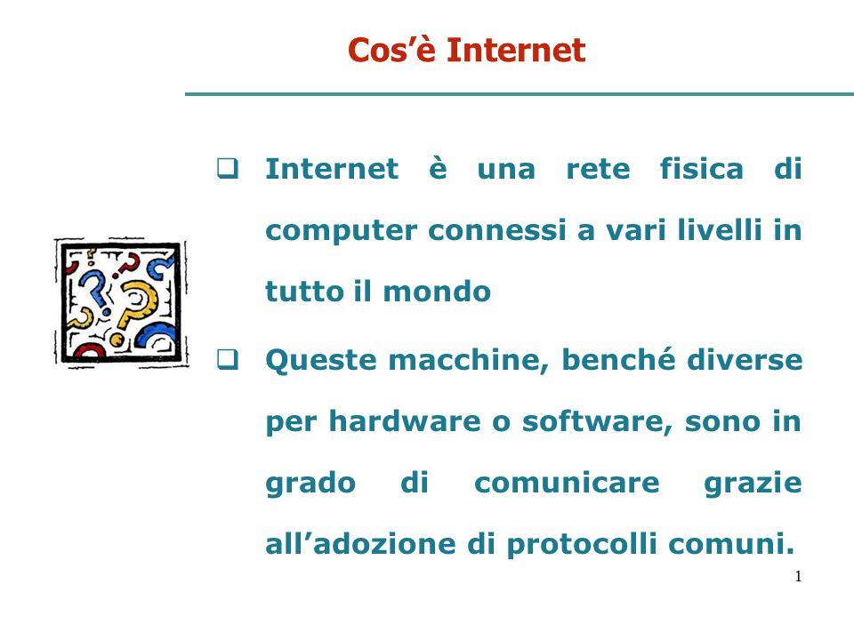 1 Cos'è Internet  Internet è una rete fisica di computer connessi a vari livelli in tutto il mondo  Queste macchine, benché diverse per hardware o s
