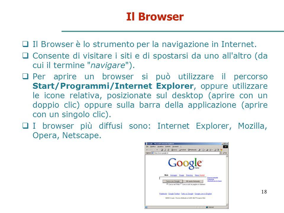 18 Il Browser  Il Browser è lo strumento per la navigazione in Internet.  Consente di visitare i siti e di spostarsi da uno all'altro (da cui il ter