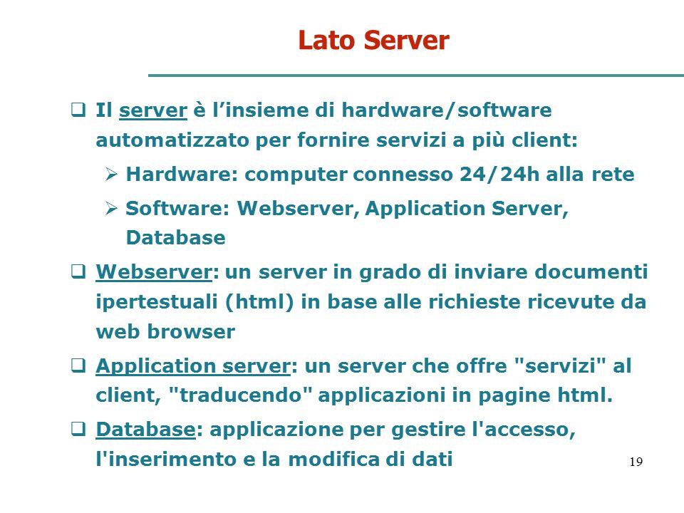 19 Lato Server  Il server è l'insieme di hardware/software automatizzato per fornire servizi a più client:  Hardware: computer connesso 24/24h alla