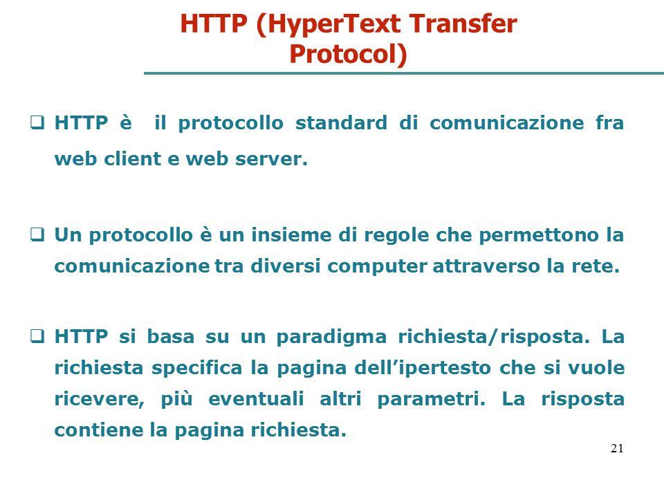 21 HTTP (HyperText Transfer Protocol)  HTTP è il protocollo standard di comunicazione fra web client e web server.  Un protocollo è un insieme di re