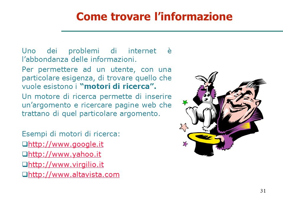 31 Come trovare l'informazione Uno dei problemi di internet è l'abbondanza delle informazioni. Per permettere ad un utente, con una particolare esigen