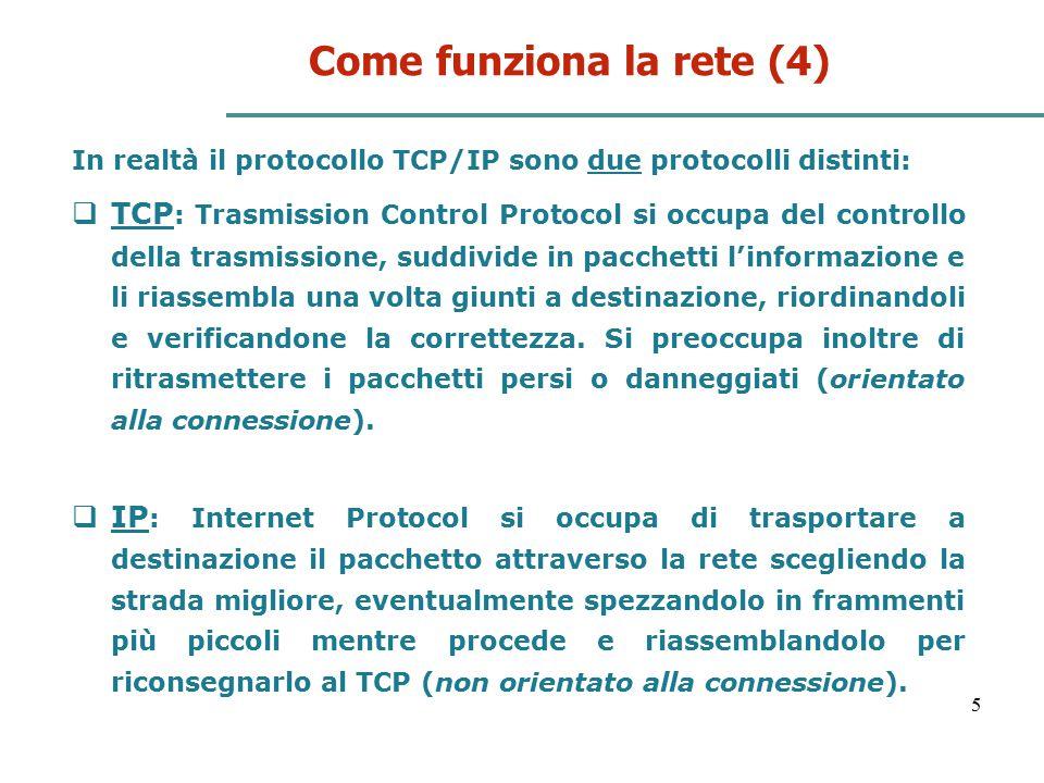5 Come funziona la rete (4) In realtà il protocollo TCP/IP sono due protocolli distinti:  TCP : Trasmission Control Protocol si occupa del controllo