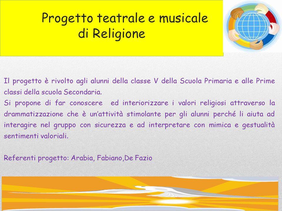 Progetto teatrale e musicale di Religione Il progetto è rivolto agli alunni della classe V della Scuola Primaria e alle Prime classi della scuola Secondaria.