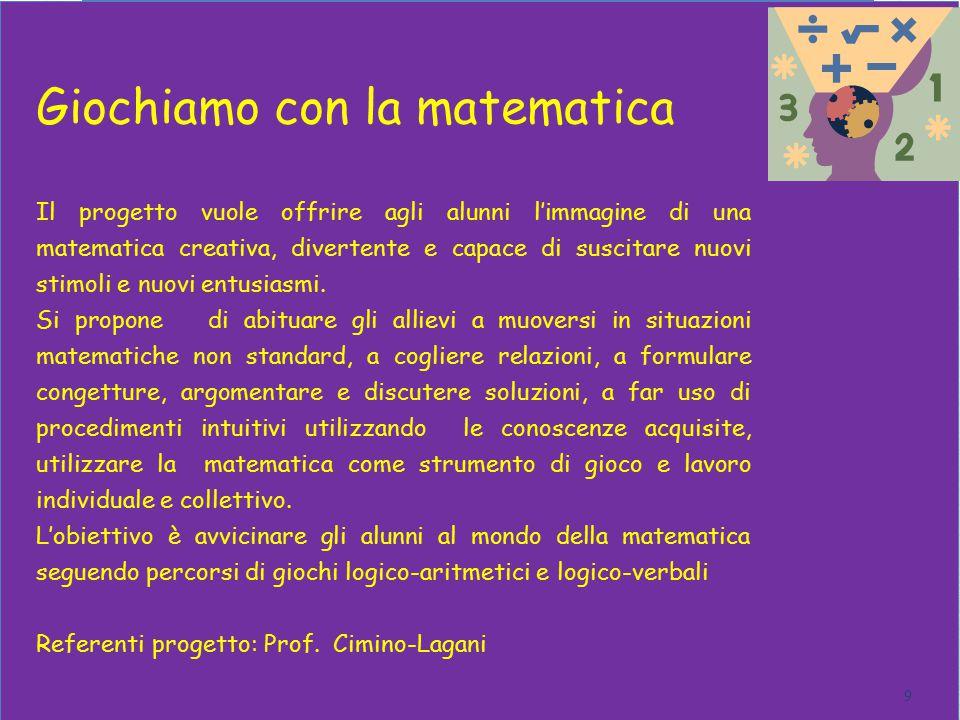 Giochiamo con la matematica 9 Il progetto vuole offrire agli alunni l'immagine di una matematica creativa, divertente e capace di suscitare nuovi stimoli e nuovi entusiasmi.