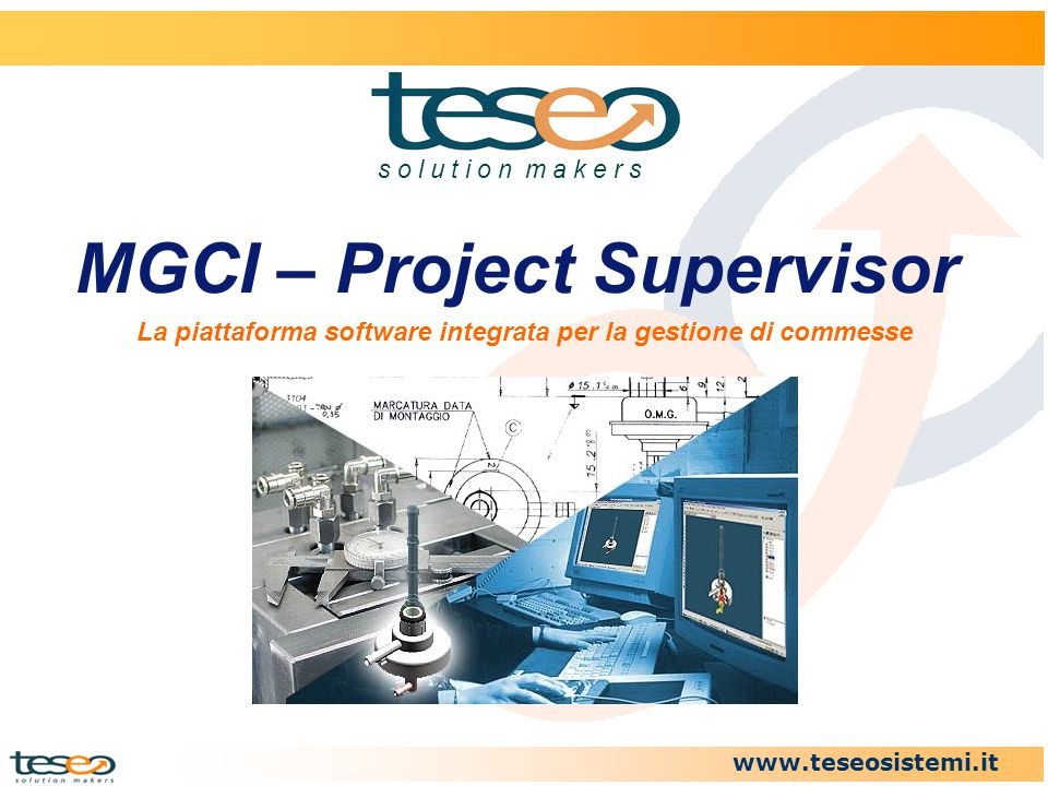 www.teseosistemi.it MGCI – Project Supervisor s o l u t i o n m a k e r s La piattaforma software integrata per la gestione di commesse