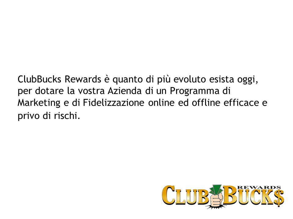ClubBucks Rewards è quanto di più evoluto esista oggi, per dotare la vostra Azienda di un Programma di Marketing e di Fidelizzazione online ed offline efficace e privo di rischi.