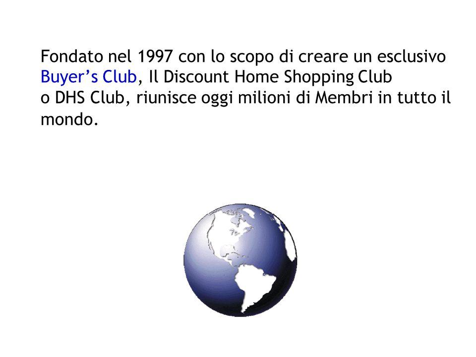 Fondato nel 1997 con lo scopo di creare un esclusivo Buyer's Club, Il Discount Home Shopping Club o DHS Club, riunisce oggi milioni di Membri in tutto il mondo.