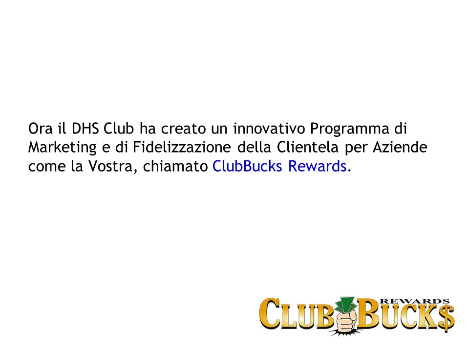 Ora il DHS Club ha creato un innovativo Programma di Marketing e di Fidelizzazione della Clientela per Aziende come la Vostra, chiamato ClubBucks Rewards.