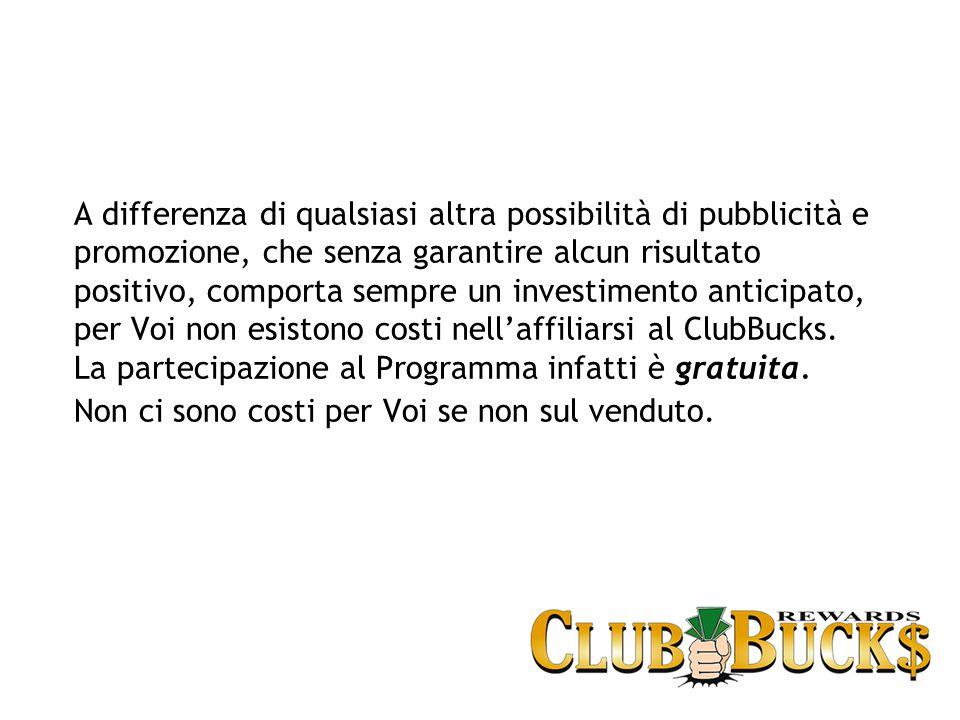 A differenza di qualsiasi altra possibilità di pubblicità e promozione, che senza garantire alcun risultato positivo, comporta sempre un investimento anticipato, per Voi non esistono costi nell'affiliarsi al ClubBucks.