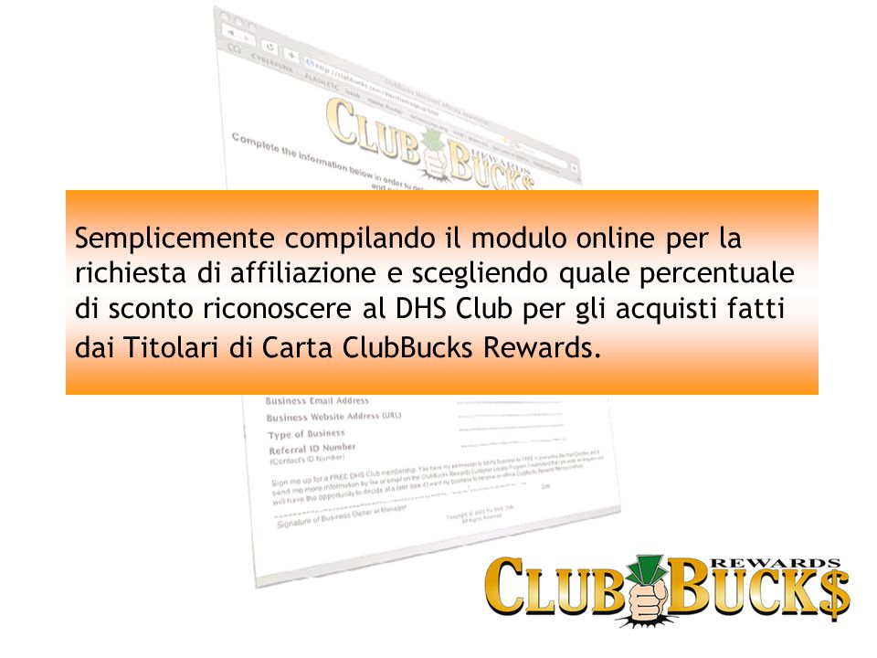 Semplicemente compilando il modulo online per la richiesta di affiliazione e scegliendo quale percentuale di sconto riconoscere al DHS Club per gli acquisti fatti dai Titolari di Carta ClubBucks Rewards.