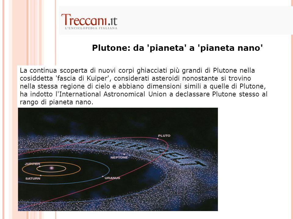 La continua scoperta di nuovi corpi ghiacciati più grandi di Plutone nella cosiddetta fascia di Kuiper , considerati asteroidi nonostante si trovino nella stessa regione di cielo e abbiano dimensioni simili a quelle di Plutone, ha indotto l International Astronomical Union a declassare Plutone stesso al rango di pianeta nano.