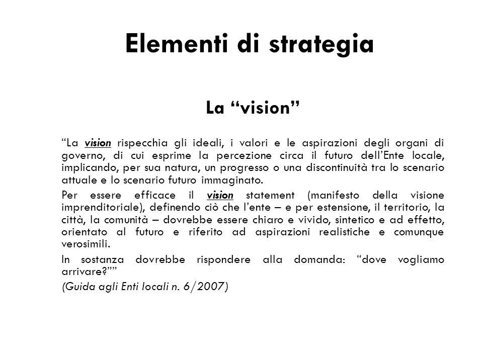 """Elementi di strategia La """"vision"""" """"La vision rispecchia gli ideali, i valori e le aspirazioni degli organi di governo, di cui esprime la percezione ci"""