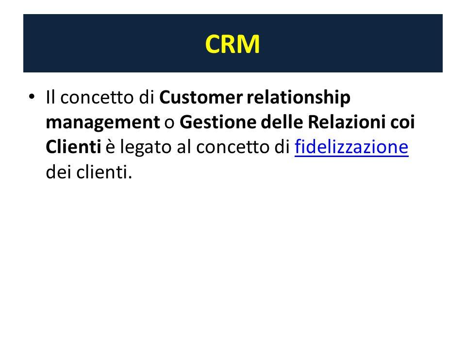 CRM Il concetto di Customer relationship management o Gestione delle Relazioni coi Clienti è legato al concetto di fidelizzazione dei clienti.fidelizzazione