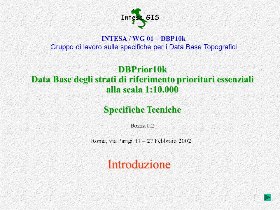 1 INTESA / WG 01 – DBP10k Gruppo di lavoro sulle specifiche per i Data Base Topografici DBPrior10k Data Base degli strati di riferimento prioritari essenziali alla scala 1:10.000 Specifiche Tecniche Bozza 0.2 Roma, via Parigi 11 – 27 Febbraio 2002 Introduzione