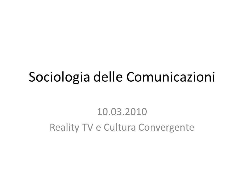 Sociologia delle Comunicazioni 10.03.2010 Reality TV e Cultura Convergente