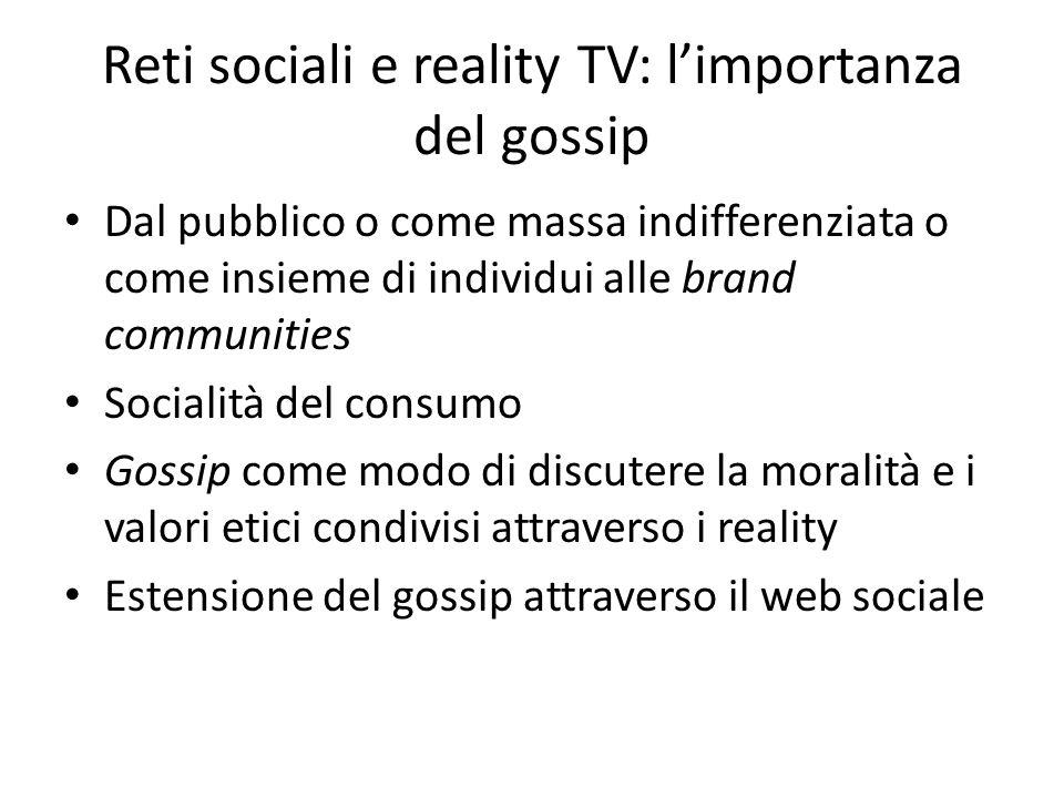 Reti sociali e reality TV: l'importanza del gossip Dal pubblico o come massa indifferenziata o come insieme di individui alle brand communities Socialità del consumo Gossip come modo di discutere la moralità e i valori etici condivisi attraverso i reality Estensione del gossip attraverso il web sociale