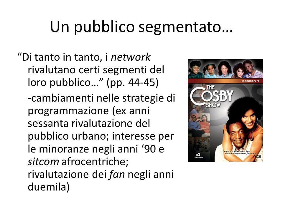 """Un pubblico segmentato… """"Di tanto in tanto, i network rivalutano certi segmenti del loro pubblico…"""" (pp. 44-45) -cambiamenti nelle strategie di progra"""