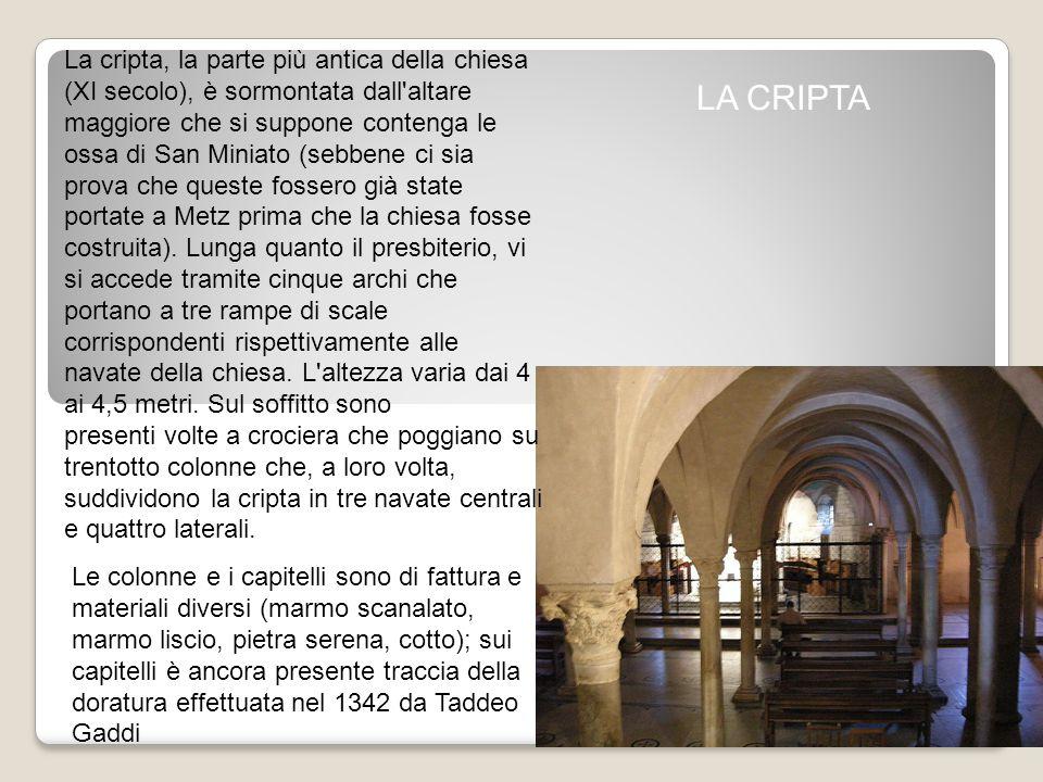 LA CRIPTA La cripta, la parte più antica della chiesa (XI secolo), è sormontata dall altare maggiore che si suppone contenga le ossa di San Miniato (sebbene ci sia prova che queste fossero già state portate a Metz prima che la chiesa fosse costruita).
