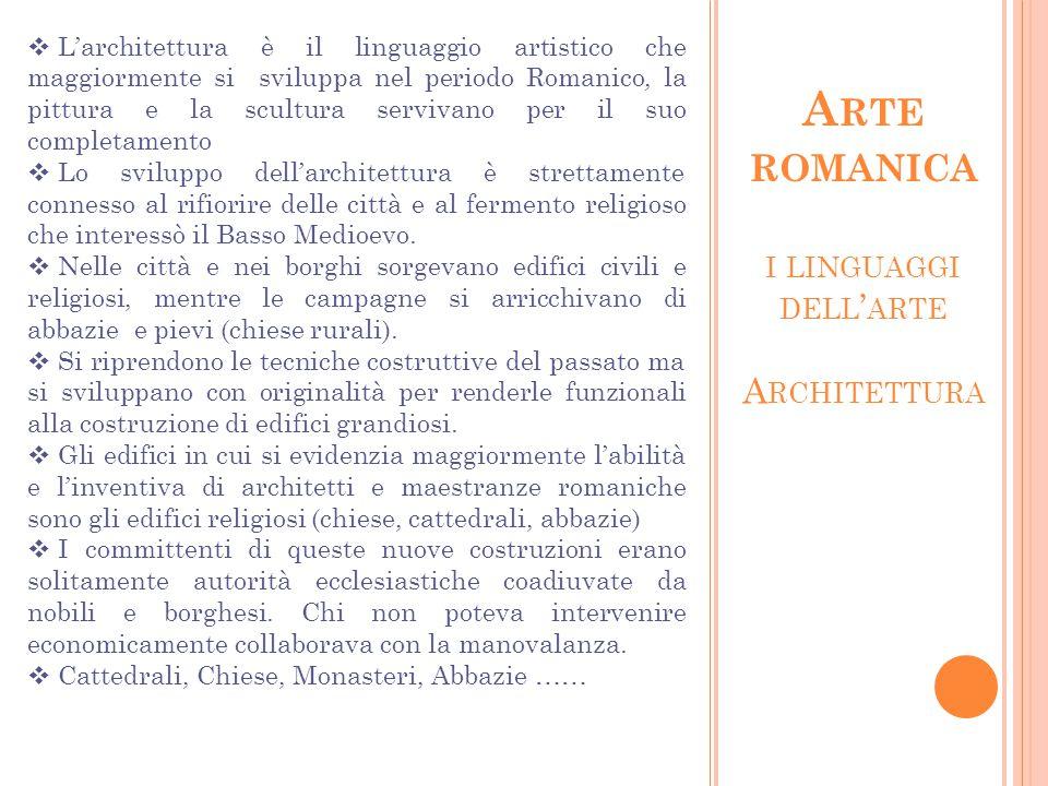 I LINGUAGGI DELL ' ARTE A RCHITETTURA A RTE ROMANICA  L'architettura è il linguaggio artistico che maggiormente si sviluppa nel periodo Romanico, la pittura e la scultura servivano per il suo completamento  Lo sviluppo dell'architettura è strettamente connesso al rifiorire delle città e al fermento religioso che interessò il Basso Medioevo.