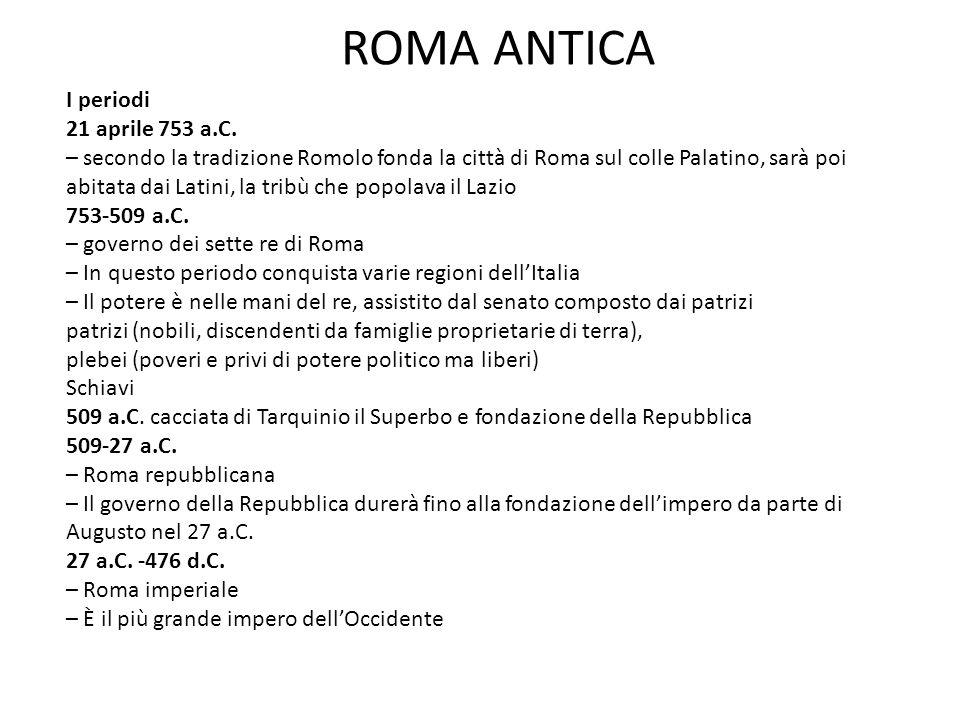 ROMA ANTICA I periodi 21 aprile 753 a.C. – secondo la tradizione Romolo fonda la città di Roma sul colle Palatino, sarà poi abitata dai Latini, la tri