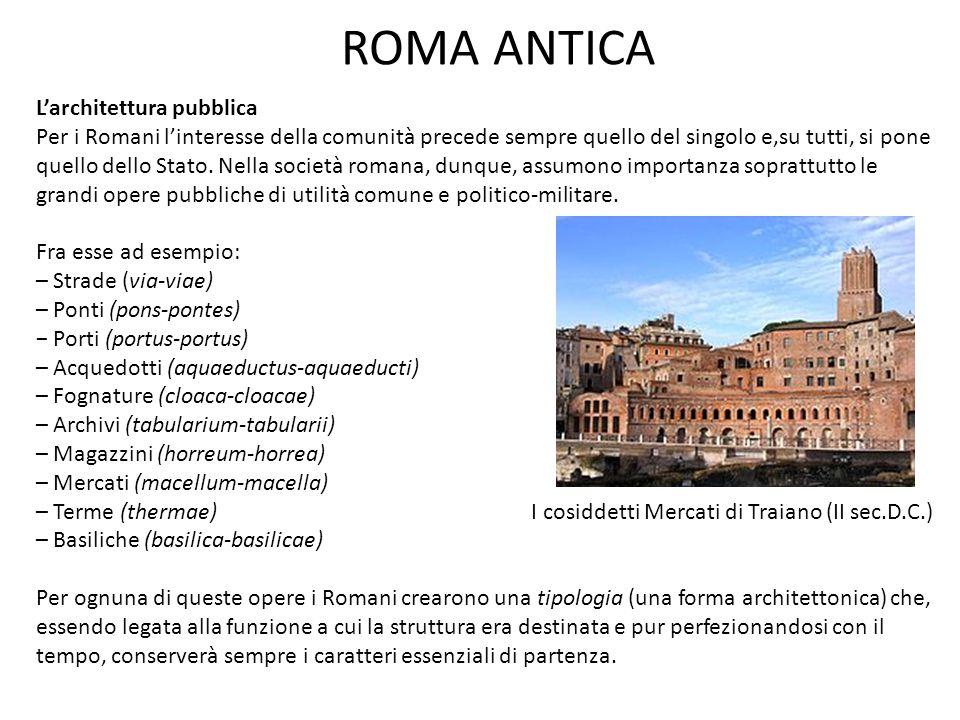 ROMA ANTICA L'architettura pubblica Per i Romani l'interesse della comunità precede sempre quello del singolo e,su tutti, si pone quello dello Stato.