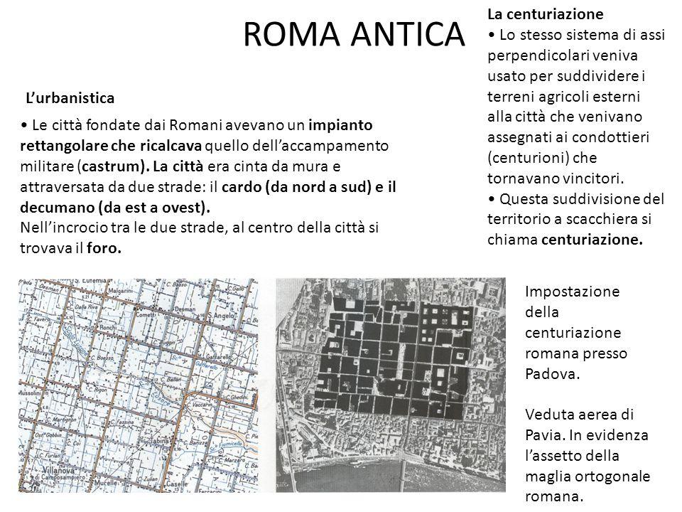 ROMA ANTICA L'urbanistica Impostazione della centuriazione romana presso Padova. Veduta aerea di Pavia. In evidenza l'assetto della maglia ortogonale