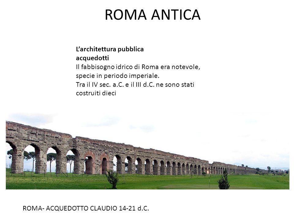 ROMA ANTICA L'architettura pubblica acquedotti Il fabbisogno idrico di Roma era notevole, specie in periodo imperiale. Tra il IV sec. a.C. e il III d.