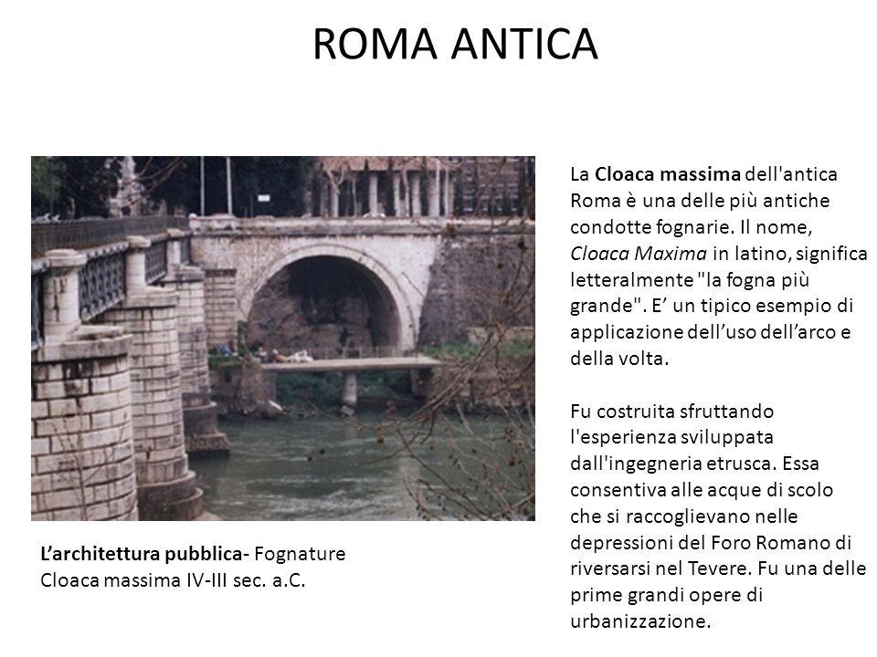 ROMA ANTICA L'architettura pubblica- Fognature Cloaca massima IV-III sec. a.C. La Cloaca massima dell'antica Roma è una delle più antiche condotte fog