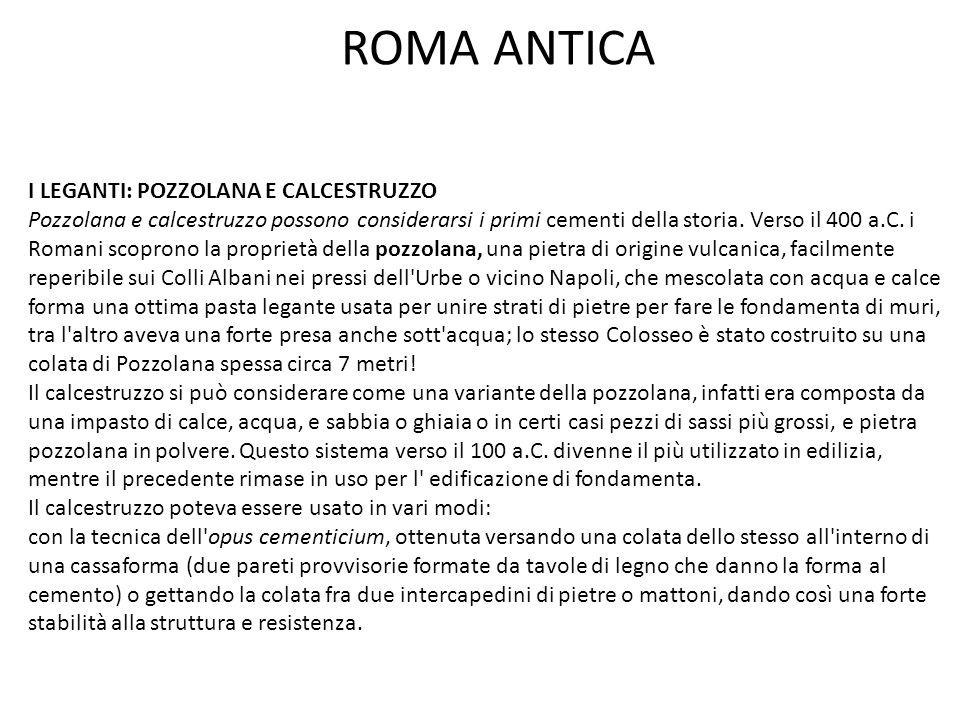 ROMA ANTICA I LEGANTI: POZZOLANA E CALCESTRUZZO Pozzolana e calcestruzzo possono considerarsi i primi cementi della storia. Verso il 400 a.C. i Romani