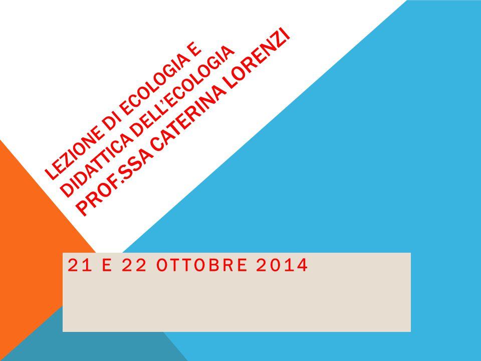 LEZIONE DI ECOLOGIA E DIDATTICA DELL'ECOLOGIA PROF.SSA CATERINA LORENZI 21 E 22 OTTOBRE 2014
