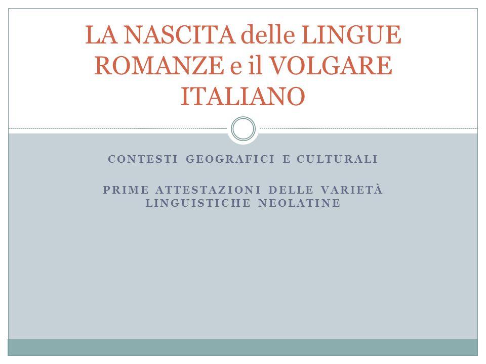 CONTESTI GEOGRAFICI E CULTURALI PRIME ATTESTAZIONI DELLE VARIETÀ LINGUISTICHE NEOLATINE LA NASCITA delle LINGUE ROMANZE e il VOLGARE ITALIANO