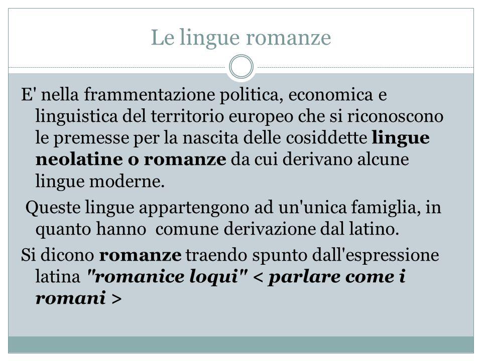 Le lingue romanze E' nella frammentazione politica, economica e linguistica del territorio europeo che si riconoscono le premesse per la nascita delle