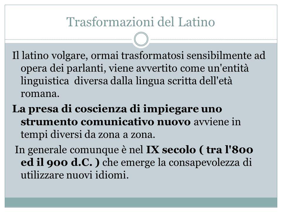 Trasformazioni del Latino Il latino volgare, ormai trasformatosi sensibilmente ad opera dei parlanti, viene avvertito come un'entità linguistica diver