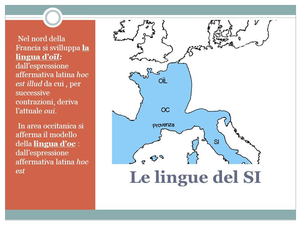 Le lingue del SI Nel nord della Francia si svilluppa la lingua d'oïl: dall'espressione affermativa latina hoc est illud da cui, per successive contraz