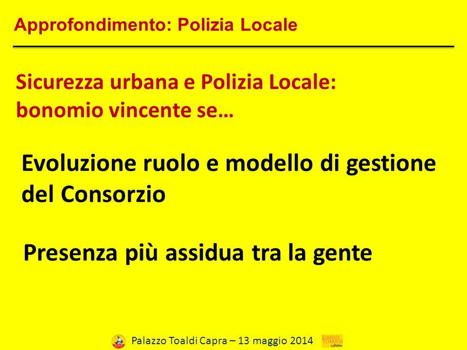 Palazzo Toaldi Capra – 13 maggio 2014 Approfondimento: Polizia Locale Sicurezza urbana e Polizia Locale: bonomio vincente se… Evoluzione ruolo e modello di gestione del Consorzio Presenza più assidua tra la gente