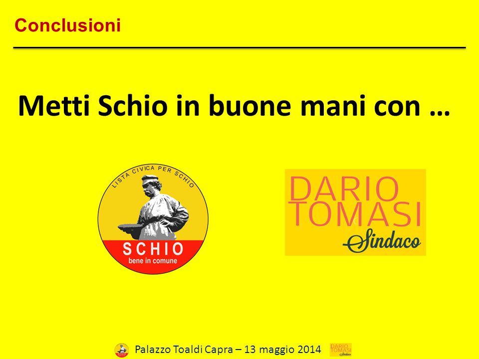 Palazzo Toaldi Capra – 13 maggio 2014 Conclusioni Metti Schio in buone mani con …