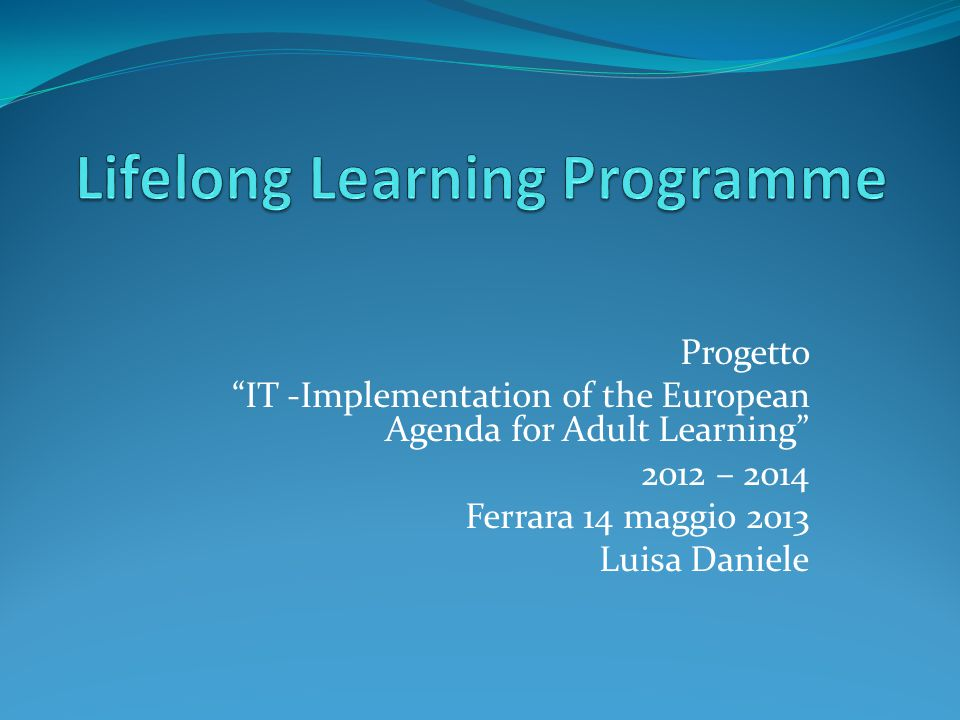 Progetto IT -Implementation of the European Agenda for Adult Learning 2012 – 2014 Ferrara 14 maggio 2013 Luisa Daniele